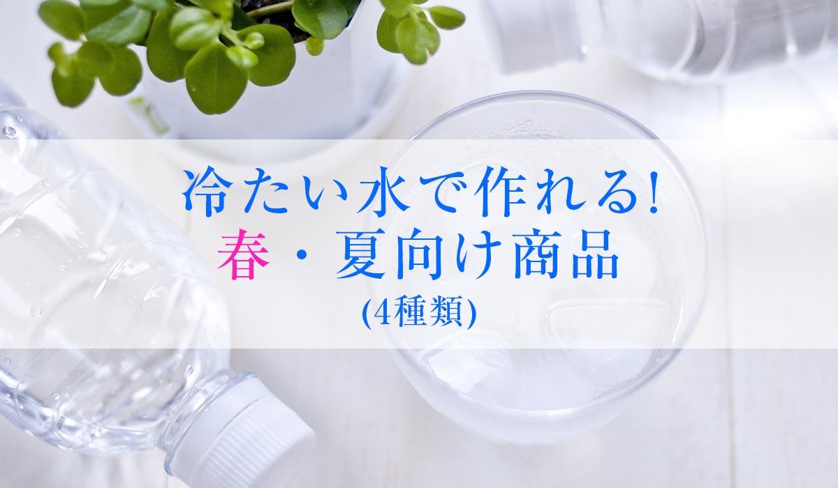 冷たい水で作れる! 春・夏向け商品